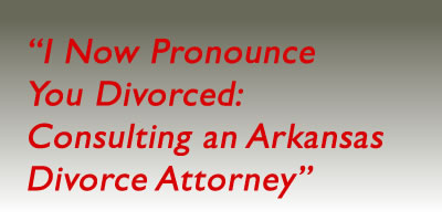 I Now Pronounce You…DIVORCED: Consulting an Arkansas Divorce Attorney